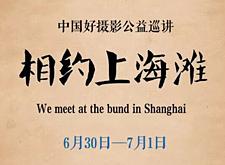 """中国摄影公益巡讲6月30-7月1日""""相约上海滩"""""""