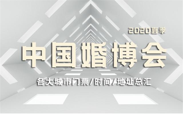 2020年夏季中国婚博会各大城市门票/时间/地址总汇表